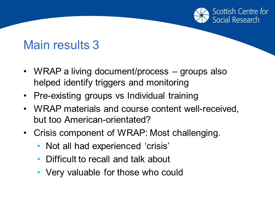 Main results 3 WRAP a living document/process – groups also helped identify triggers and monitoring Pre-existing groups vs Individual training WRAP materials and course content well-received, but too American-orientated.