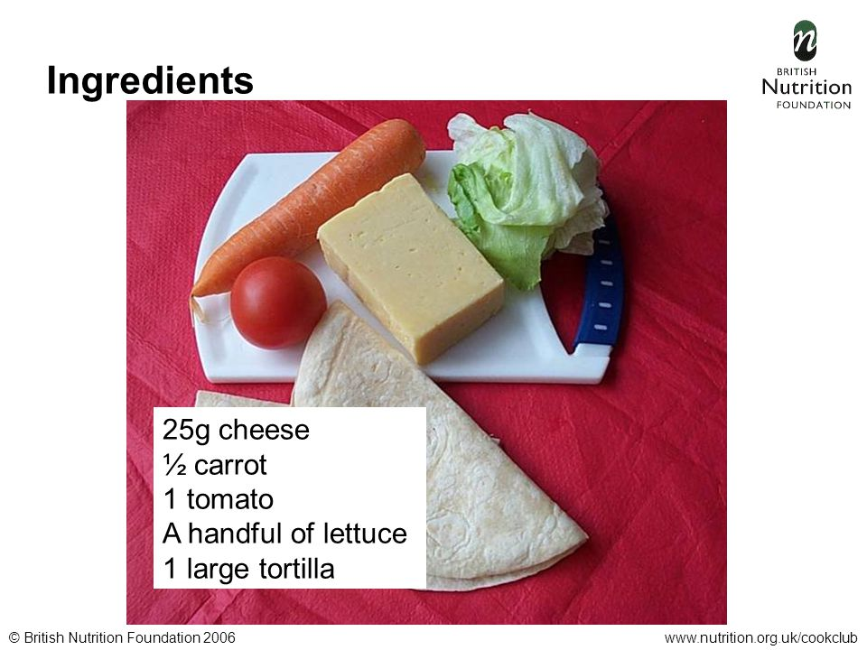 © British Nutrition Foundation 2006www.nutrition.org.uk/cookclub Ingredients 25g cheese ½ carrot 1 tomato A handful of lettuce 1 large tortilla