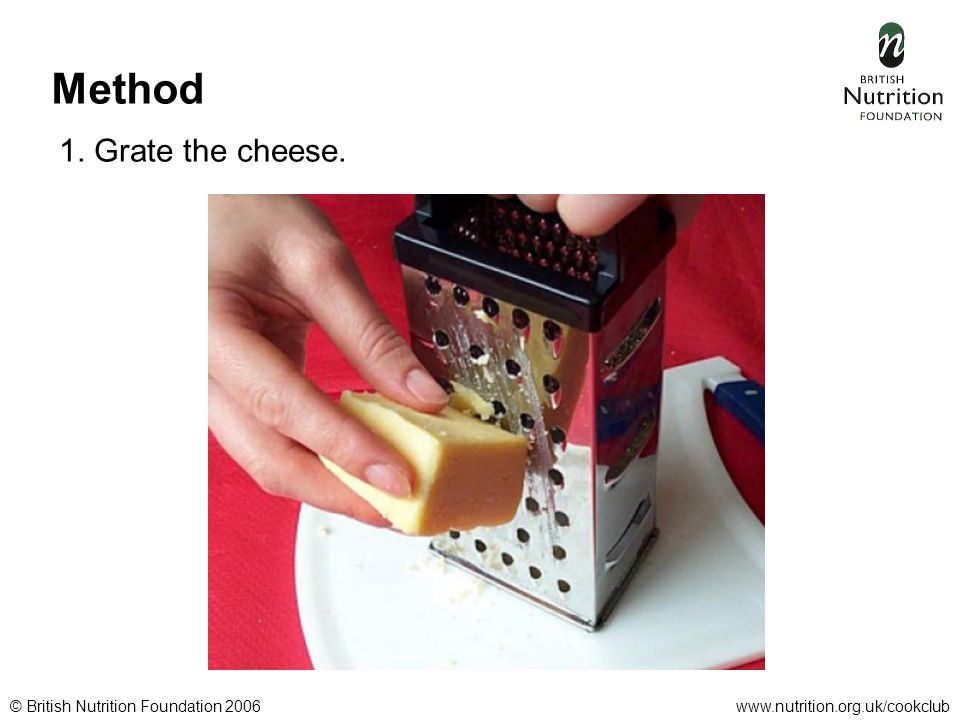 © British Nutrition Foundation 2006www.nutrition.org.uk/cookclub Method 1. Grate the cheese.