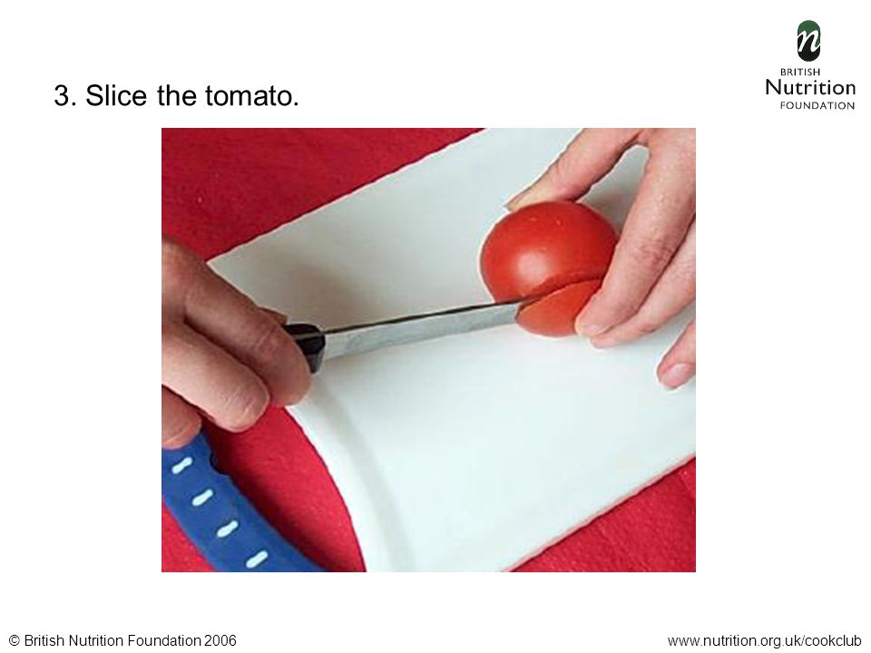 © British Nutrition Foundation 2006www.nutrition.org.uk/cookclub 3. Slice the tomato.