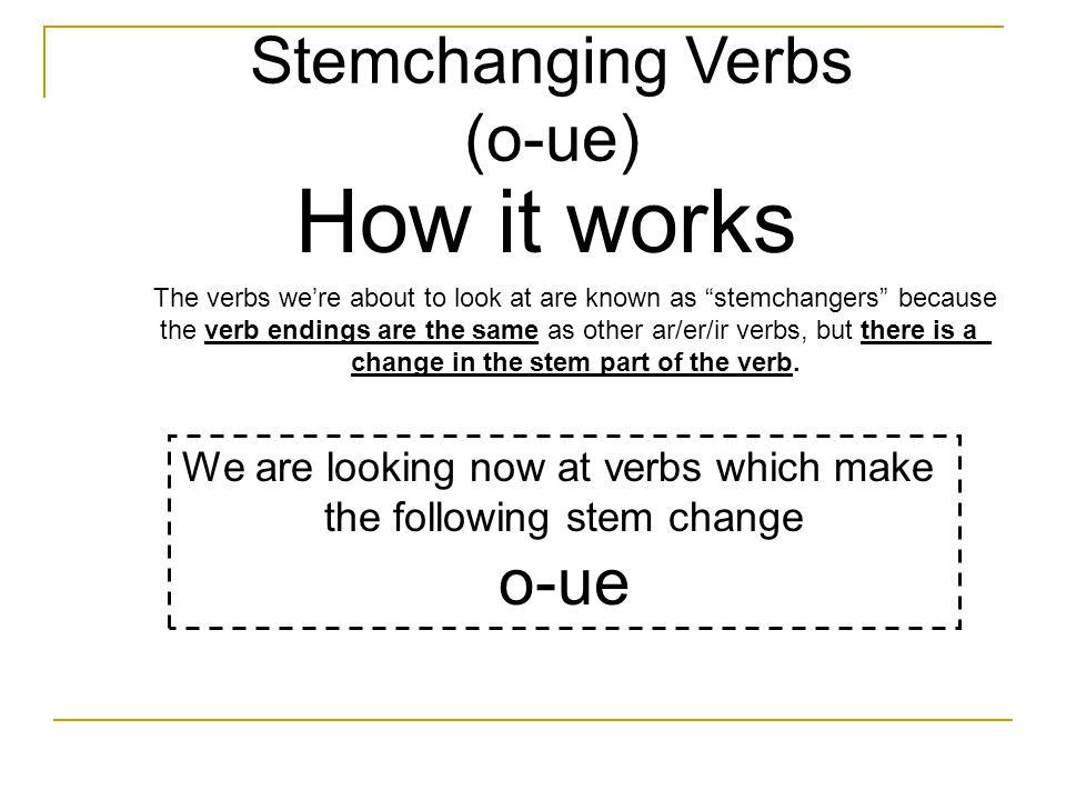 Stemchanging Verbs (o-ue) How it works The verbs we're about to look at are known as stemchangers because the verb endings are the same as other ar/er/ir verbs, but there is a change in the stem part of the verb.