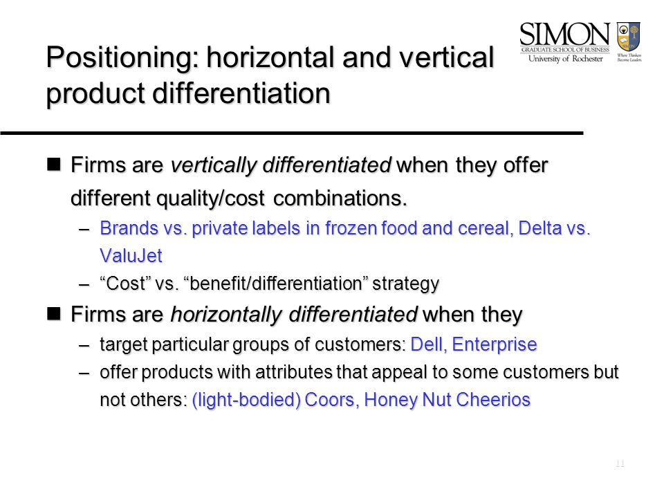 11 Positioning: horizontal and vertical product differentiation Firms are vertically differentiated when they offer different quality/cost combinations.