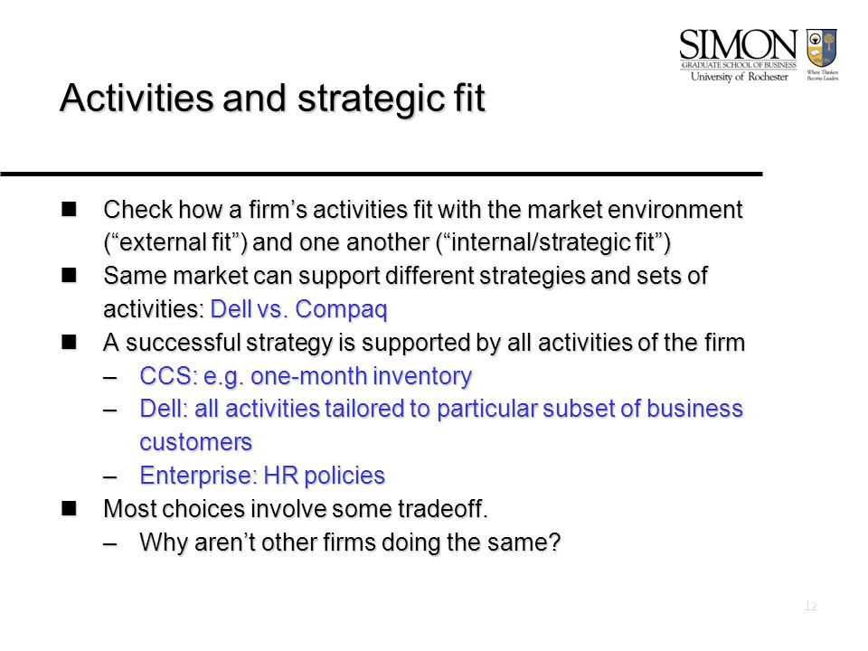 12 Activities and strategic fit Check how a firm's activities fit with the market environment ( external fit ) and one another ( internal/strategic fit ) Check how a firm's activities fit with the market environment ( external fit ) and one another ( internal/strategic fit ) Same market can support different strategies and sets of activities: Dell vs.