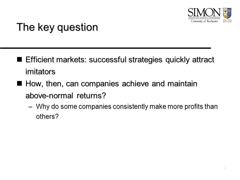 2 The key question Efficient markets: successful strategies quickly attract imitators Efficient markets: successful strategies quickly attract imitators How, then, can companies achieve and maintain above-normal returns.
