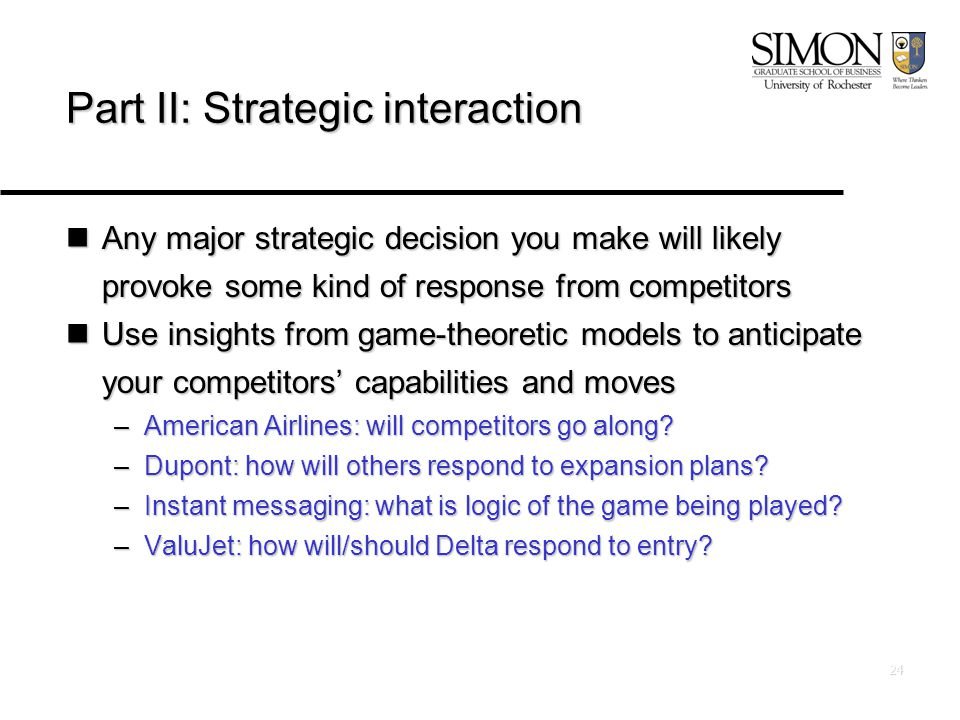 24 Part II: Strategic interaction Any major strategic decision you make will likely provoke some kind of response from competitors Any major strategic decision you make will likely provoke some kind of response from competitors Use insights from game-theoretic models to anticipate your competitors' capabilities and moves Use insights from game-theoretic models to anticipate your competitors' capabilities and moves –American Airlines: will competitors go along.