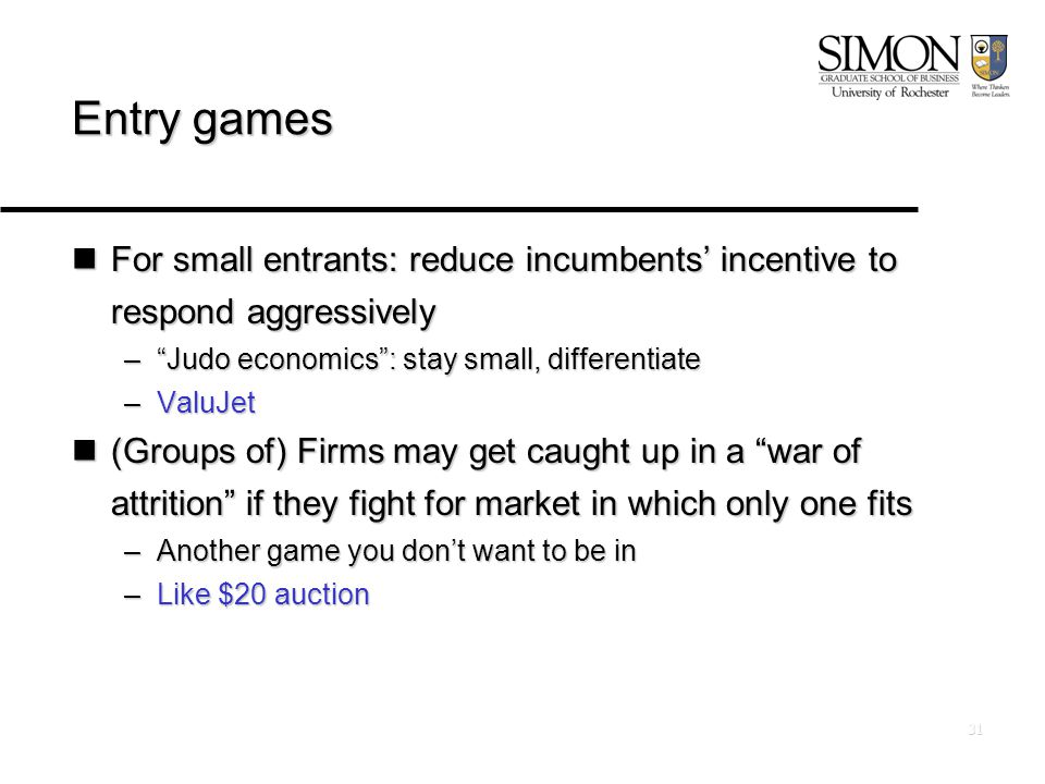 31 Entry games For small entrants: reduce incumbents' incentive to respond aggressively For small entrants: reduce incumbents' incentive to respond aggressively – Judo economics : stay small, differentiate –ValuJet (Groups of) Firms may get caught up in a war of attrition if they fight for market in which only one fits (Groups of) Firms may get caught up in a war of attrition if they fight for market in which only one fits –Another game you don't want to be in –Like $20 auction