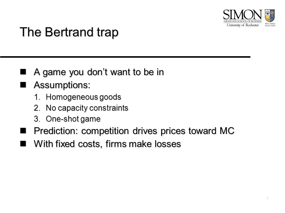 4 The Bertrand trap A game you don't want to be in A game you don't want to be in Assumptions: Assumptions: 1.Homogeneous goods 2.No capacity constraints 3.One-shot game Prediction: competition drives prices toward MC Prediction: competition drives prices toward MC With fixed costs, firms make losses With fixed costs, firms make losses