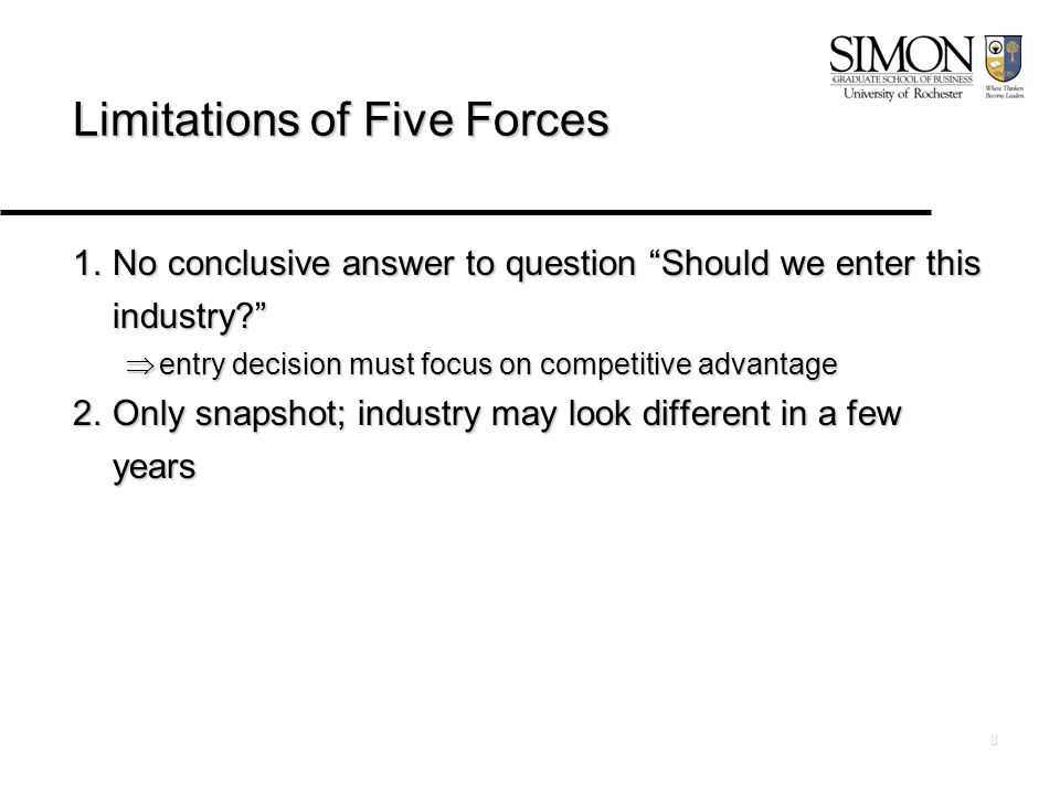 8 Limitations of Five Forces 1.No conclusive answer to question Should we enter this industry  entry decision must focus on competitive advantage 2.Only snapshot; industry may look different in a few years