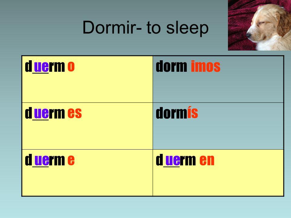 Dormir- to sleep d__rmdorm d__rmdorm d__rm ue o es imos e ís en