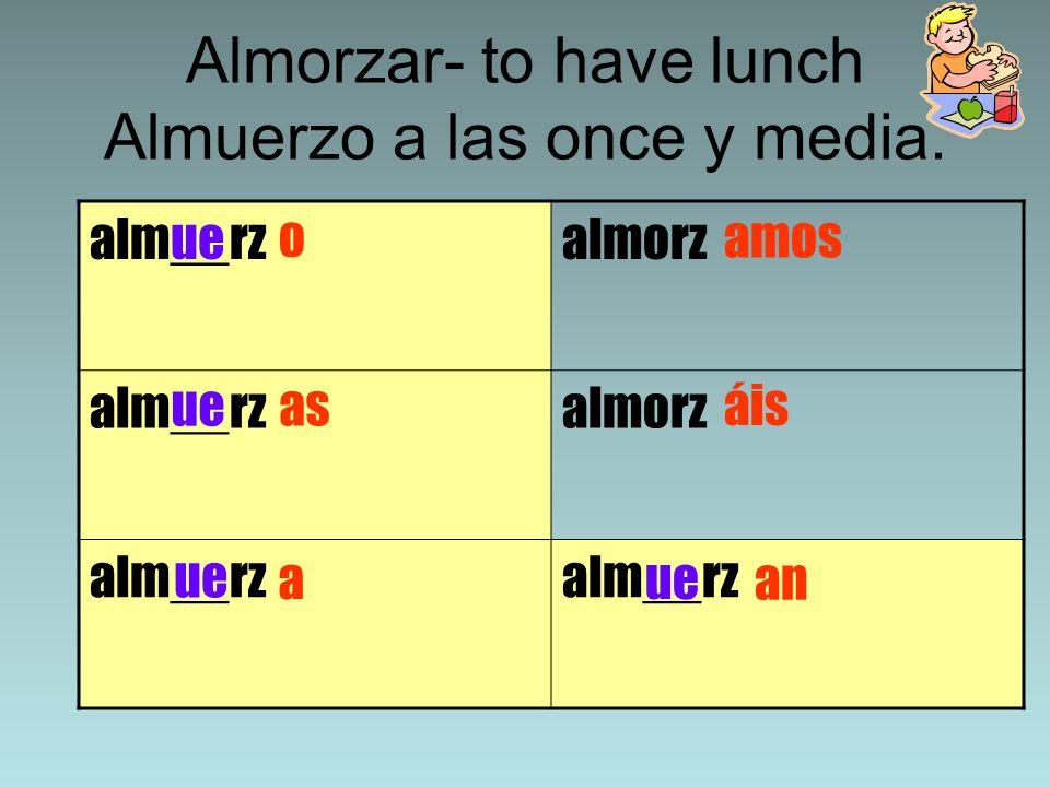Almorzar- to have lunch Almuerzo a las once y media.