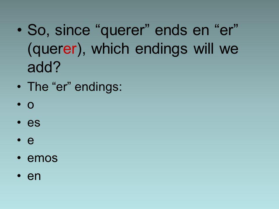 So, since querer ends en er (querer), which endings will we add.