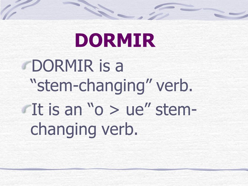 DORMIR DORMIR is a stem-changing verb. It is an o > ue stem- changing verb.