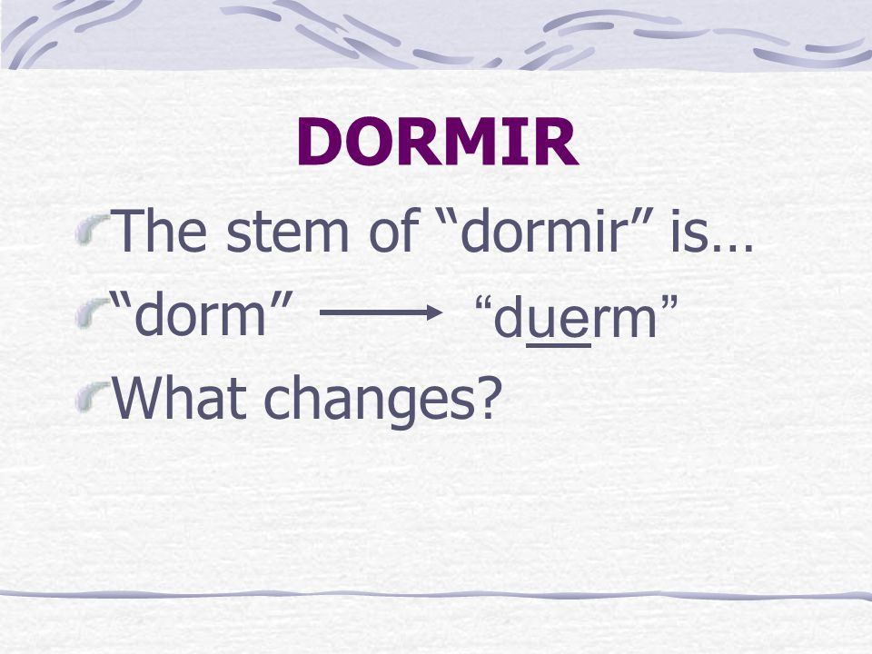 DORMIR The stem of dormir is… dorm What changes duerm