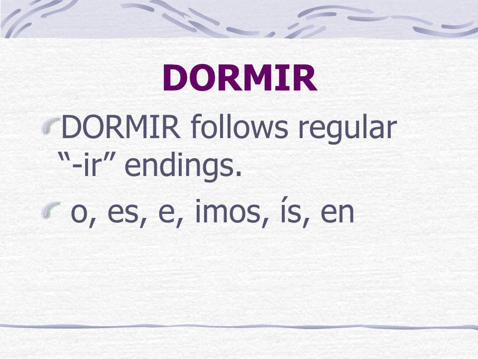 DORMIR DORMIR follows regular -ir endings. o, es, e, imos, ís, en