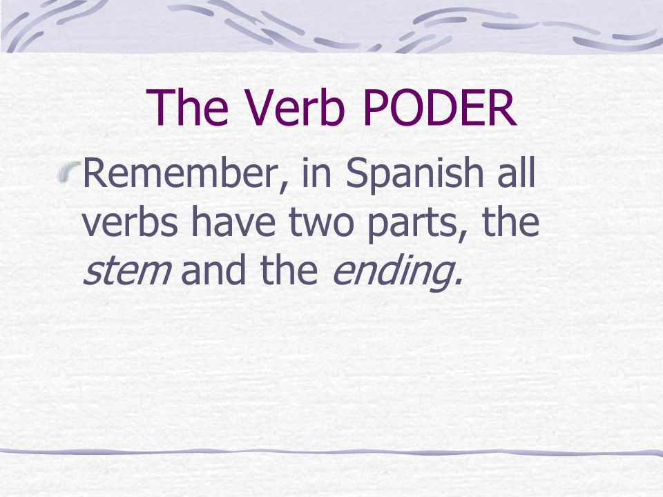 The Verb PODER Remember, in Spanish all verbs have two parts, the stem and the ending.