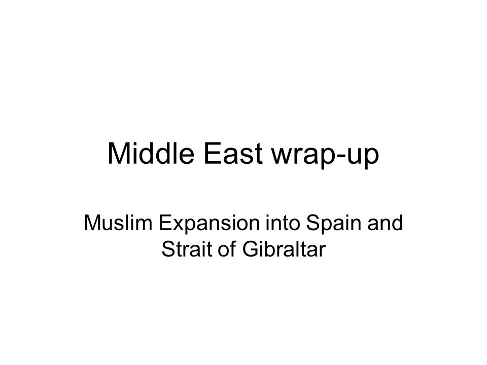Middle East wrap-up Muslim Expansion into Spain and Strait of Gibraltar