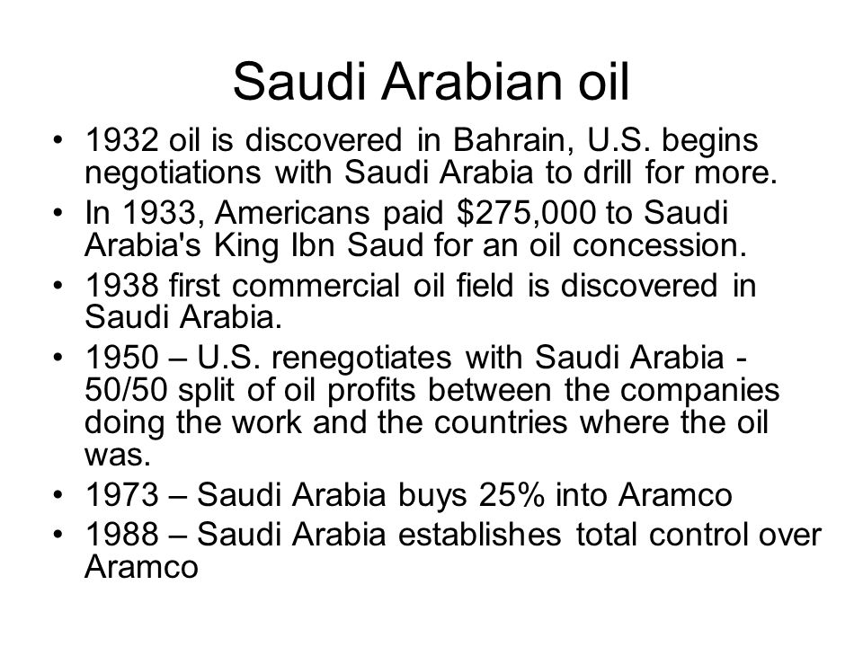 Saudi Arabian oil 1932 oil is discovered in Bahrain, U.S. begins negotiations with Saudi Arabia to drill for more. In 1933, Americans paid $275,000 to