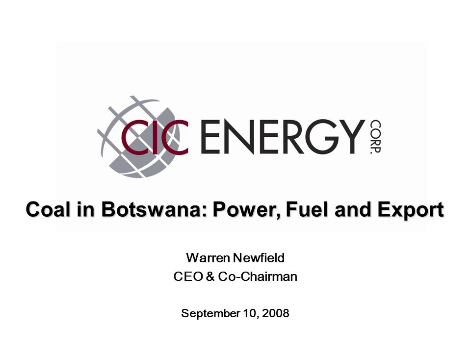 Warren Newfield CEO & Co-Chairman September 10, 2008 Coal in Botswana: Power, Fuel and Export
