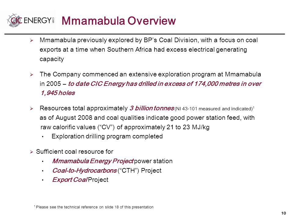 10  Mmamabula previously explored by BP's Coal Division, with a focus on coal exports at a time when Southern Africa had excess electrical generating capacity  The Company commenced an extensive exploration program at Mmamabula in 2005 – to date CIC Energy has drilled in excess of 174,000 metres in over 1,945 holes  Resources total approximately 3 billion tonnes (NI 43-101 measured and indicated) 1 as of August 2008 and coal qualities indicate good power station feed, with raw calorific values ( CV ) of approximately 21 to 23 MJ/kg Exploration drilling program completed  Sufficient coal resource for Mmamabula Energy Project power station Coal-to-Hydrocarbons ( CTH ) Project Export Coal Project 1 Please see the technical reference on slide 18 of this presentation Mmamabula Overview