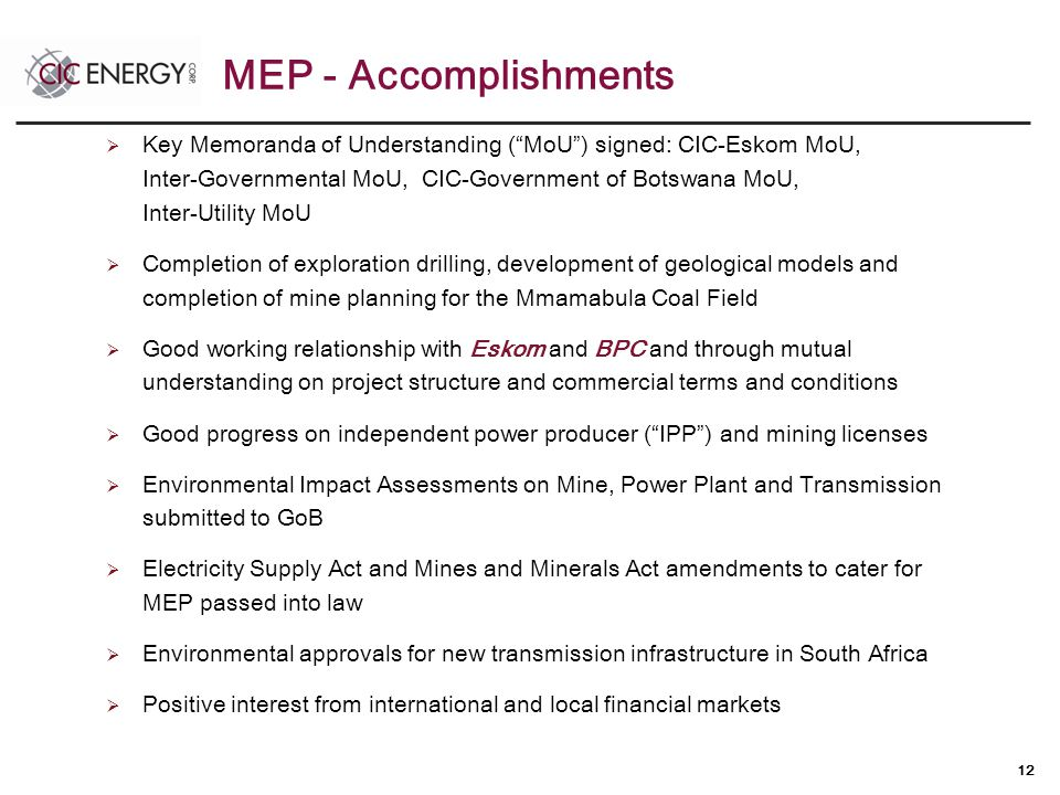 12  Key Memoranda of Understanding ( MoU ) signed: CIC-Eskom MoU, Inter-Governmental MoU, CIC-Government of Botswana MoU, Inter-Utility MoU  Completion of exploration drilling, development of geological models and completion of mine planning for the Mmamabula Coal Field  Good working relationship with Eskom and BPC and through mutual understanding on project structure and commercial terms and conditions  Good progress on independent power producer ( IPP ) and mining licenses  Environmental Impact Assessments on Mine, Power Plant and Transmission submitted to GoB  Electricity Supply Act and Mines and Minerals Act amendments to cater for MEP passed into law  Environmental approvals for new transmission infrastructure in South Africa  Positive interest from international and local financial markets MEP - Accomplishments