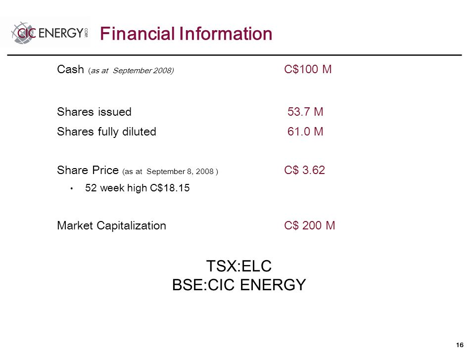 16 Cash (as at September 2008) C$100 M Shares issued 53.7 M Shares fully diluted 61.0 M Share Price (as at September 8, 2008 ) C$ 3.62 52 week high C$18.15 Market Capitalization C$ 200 M TSX:ELC BSE:CIC ENERGY Financial Information
