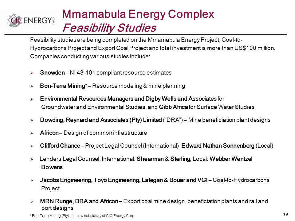 19 Feasibility studies are being completed on the Mmamabula Energy Project, Coal-to- Hydrocarbons Project and Export Coal Project and total investment is more than US$100 million.