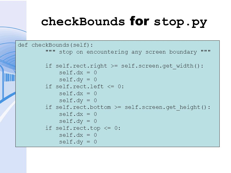 checkBounds for stop.py def checkBounds(self): stop on encountering any screen boundary if self.rect.right >= self.screen.get_width(): self.dx = 0 self.dy = 0 if self.rect.left <= 0: self.dx = 0 self.dy = 0 if self.rect.bottom >= self.screen.get_height(): self.dx = 0 self.dy = 0 if self.rect.top <= 0: self.dx = 0 self.dy = 0