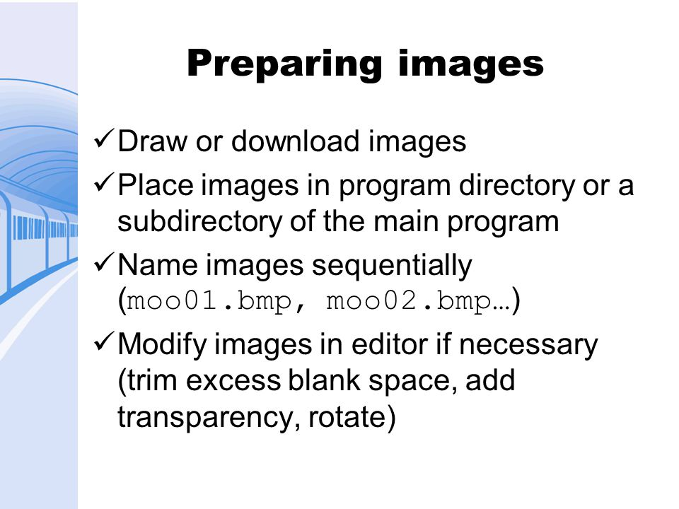 Preparing images Draw or download images Place images in program directory or a subdirectory of the main program Name images sequentially ( moo01.bmp, moo02.bmp… ) Modify images in editor if necessary (trim excess blank space, add transparency, rotate)