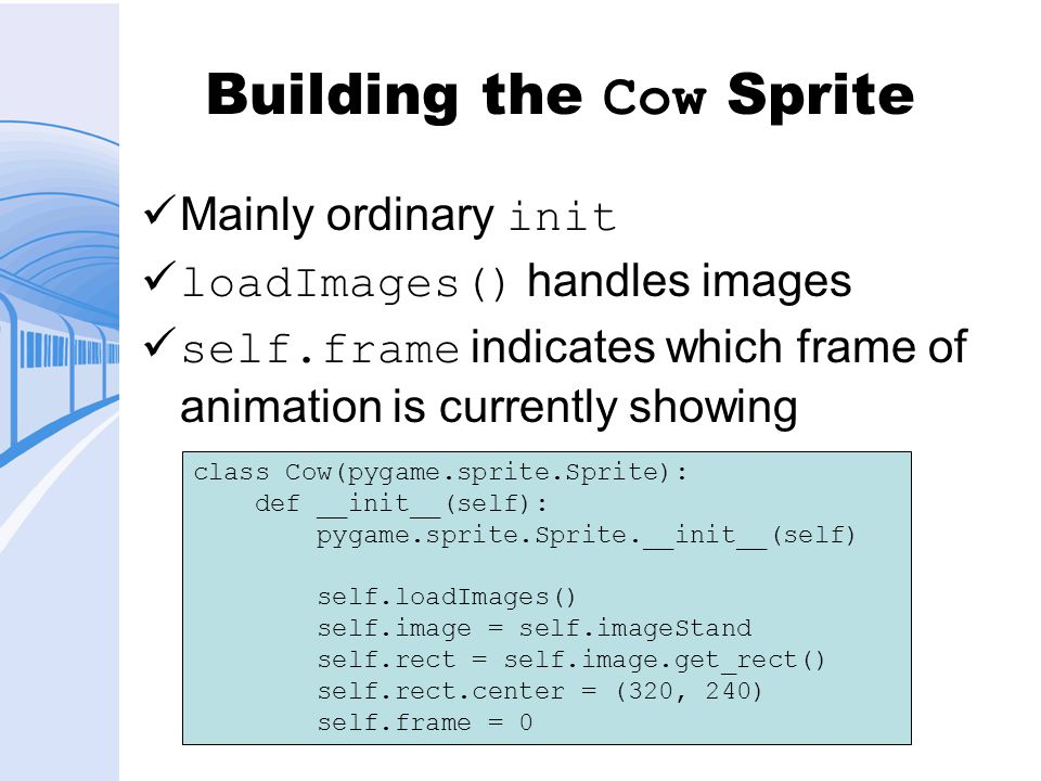 Building the Cow Sprite Mainly ordinary init loadImages() handles images self.frame indicates which frame of animation is currently showing class Cow(pygame.sprite.Sprite): def __init__(self): pygame.sprite.Sprite.__init__(self) self.loadImages() self.image = self.imageStand self.rect = self.image.get_rect() self.rect.center = (320, 240) self.frame = 0