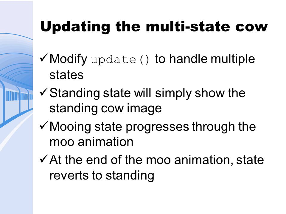Updating the multi-state cow Modify update() to handle multiple states Standing state will simply show the standing cow image Mooing state progresses through the moo animation At the end of the moo animation, state reverts to standing