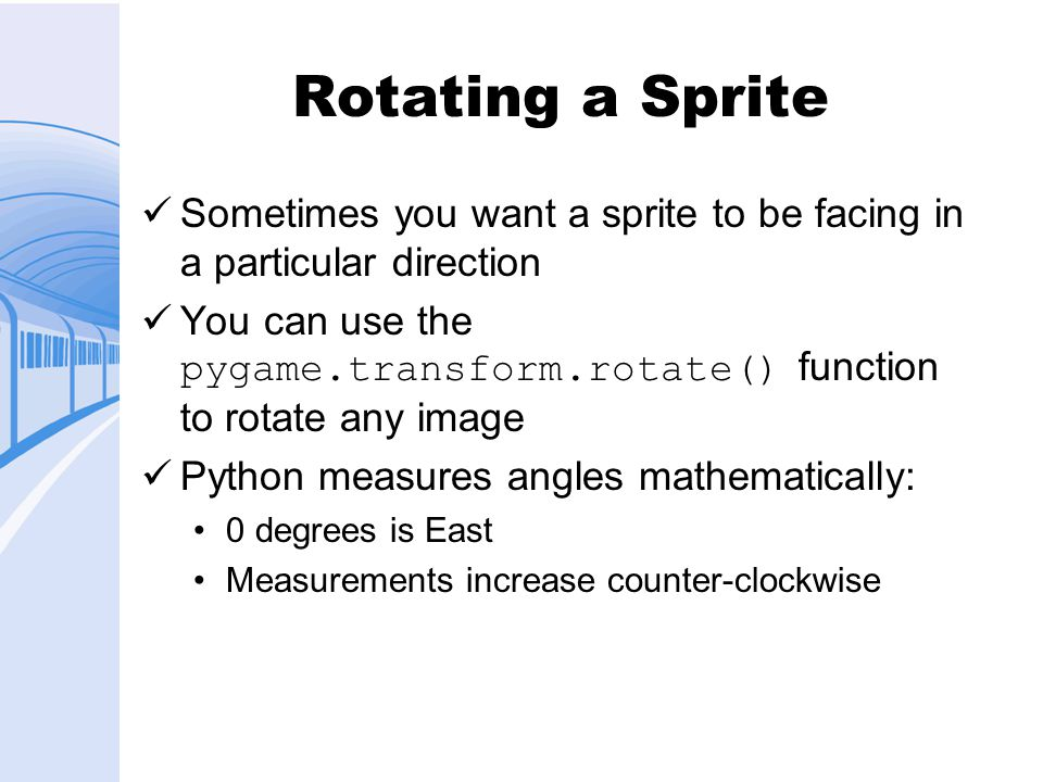Rotating a Sprite Sometimes you want a sprite to be facing in a particular direction You can use the pygame.transform.rotate() function to rotate any image Python measures angles mathematically: 0 degrees is East Measurements increase counter-clockwise