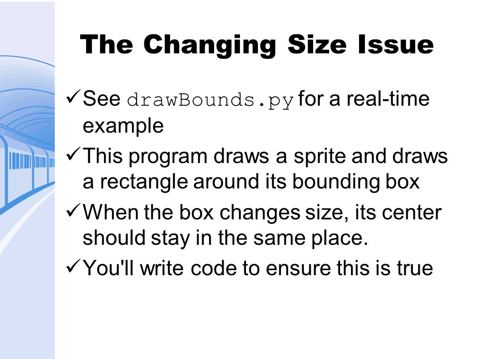 The Changing Size Issue See drawBounds.py for a real-time example This program draws a sprite and draws a rectangle around its bounding box When the box changes size, its center should stay in the same place.