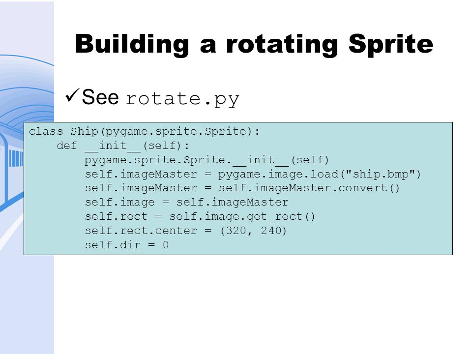 Building a rotating Sprite See rotate.py class Ship(pygame.sprite.Sprite): def __init__(self): pygame.sprite.Sprite.__init__(self) self.imageMaster = pygame.image.load( ship.bmp ) self.imageMaster = self.imageMaster.convert() self.image = self.imageMaster self.rect = self.image.get_rect() self.rect.center = (320, 240) self.dir = 0