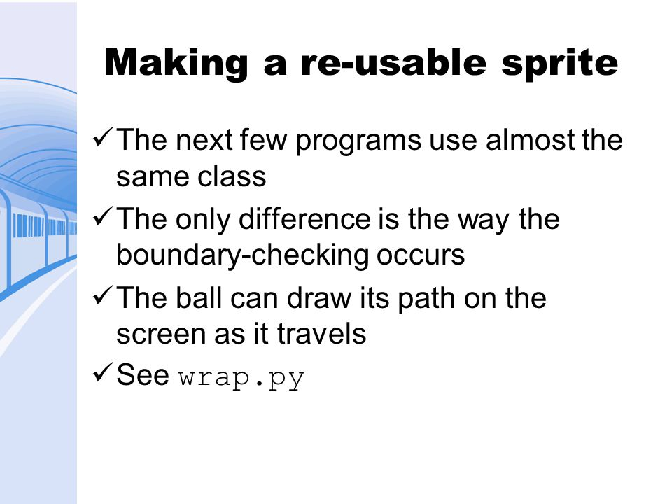 Making a re-usable sprite The next few programs use almost the same class The only difference is the way the boundary-checking occurs The ball can draw its path on the screen as it travels See wrap.py