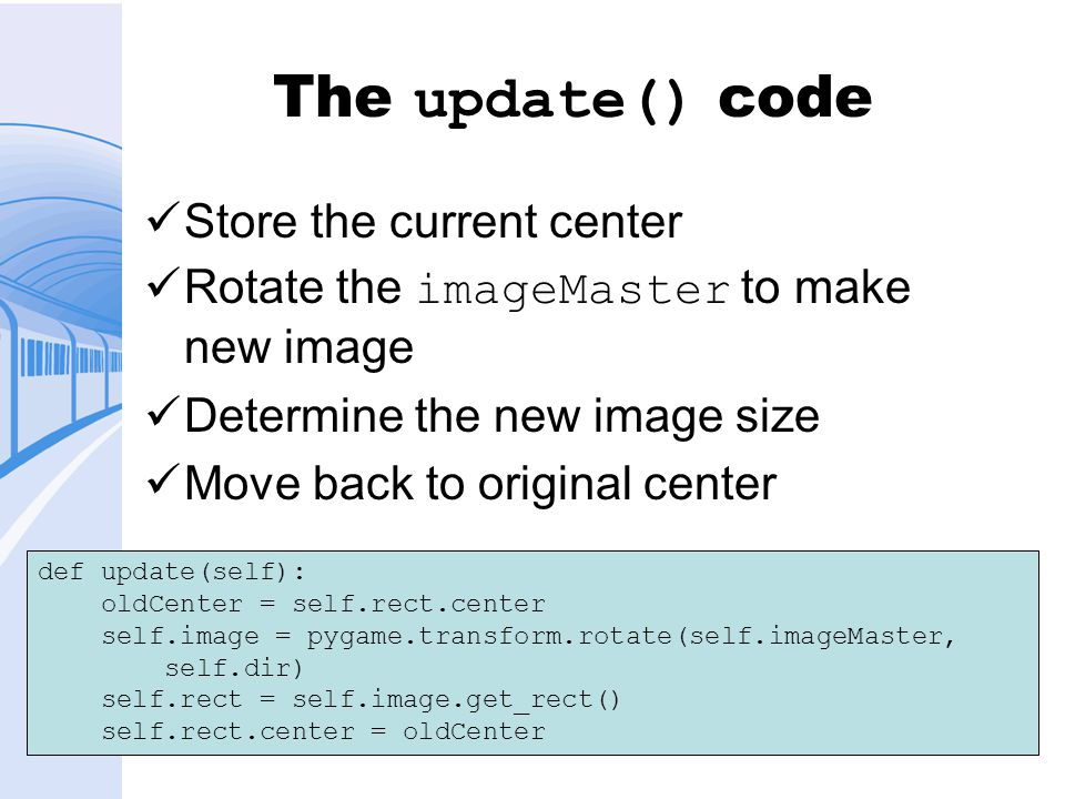 The update() code Store the current center Rotate the imageMaster to make new image Determine the new image size Move back to original center def update(self): oldCenter = self.rect.center self.image = pygame.transform.rotate(self.imageMaster, self.dir) self.rect = self.image.get_rect() self.rect.center = oldCenter