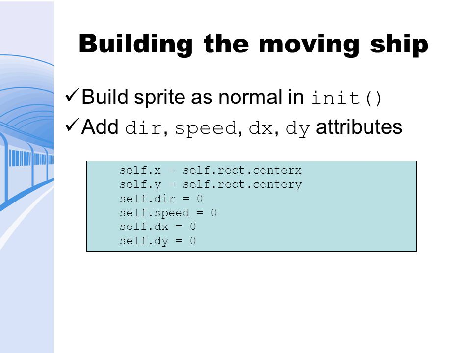 Building the moving ship Build sprite as normal in init() Add dir, speed, dx, dy attributes self.x = self.rect.centerx self.y = self.rect.centery self.dir = 0 self.speed = 0 self.dx = 0 self.dy = 0