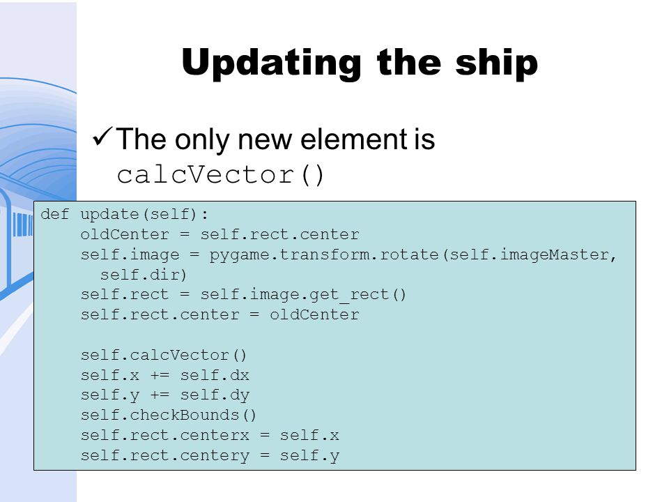 Updating the ship The only new element is calcVector() def update(self): oldCenter = self.rect.center self.image = pygame.transform.rotate(self.imageMaster, self.dir) self.rect = self.image.get_rect() self.rect.center = oldCenter self.calcVector() self.x += self.dx self.y += self.dy self.checkBounds() self.rect.centerx = self.x self.rect.centery = self.y