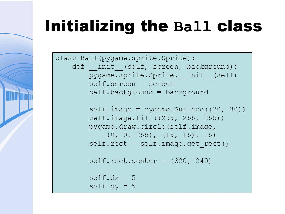 Initializing the Ball class class Ball(pygame.sprite.Sprite): def __init__(self, screen, background): pygame.sprite.Sprite.__init__(self) self.screen = screen self.background = background self.image = pygame.Surface((30, 30)) self.image.fill((255, 255, 255)) pygame.draw.circle(self.image, (0, 0, 255), (15, 15), 15) self.rect = self.image.get_rect() self.rect.center = (320, 240) self.dx = 5 self.dy = 5
