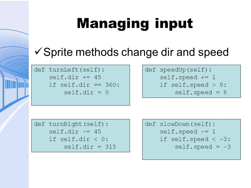 Managing input Sprite methods change dir and speed def turnLeft(self): self.dir += 45 if self.dir == 360: self.dir = 0 def turnRight(self): self.dir -= 45 if self.dir < 0: self.dir = 315 def speedUp(self): self.speed += 1 if self.speed > 8: self.speed = 8 def slowDown(self): self.speed -= 1 if self.speed < -3: self.speed = -3
