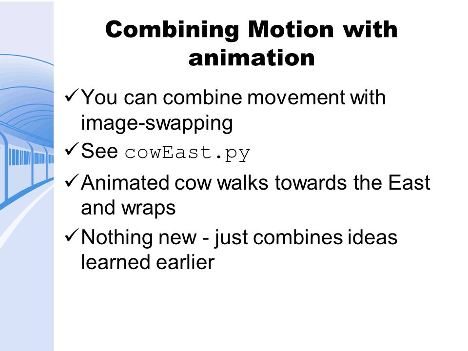 Combining Motion with animation You can combine movement with image-swapping See cowEast.py Animated cow walks towards the East and wraps Nothing new - just combines ideas learned earlier