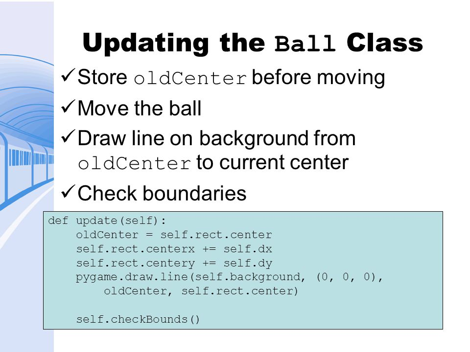 Updating the Ball Class Store oldCenter before moving Move the ball Draw line on background from oldCenter to current center Check boundaries def update(self): oldCenter = self.rect.center self.rect.centerx += self.dx self.rect.centery += self.dy pygame.draw.line(self.background, (0, 0, 0), oldCenter, self.rect.center) self.checkBounds()