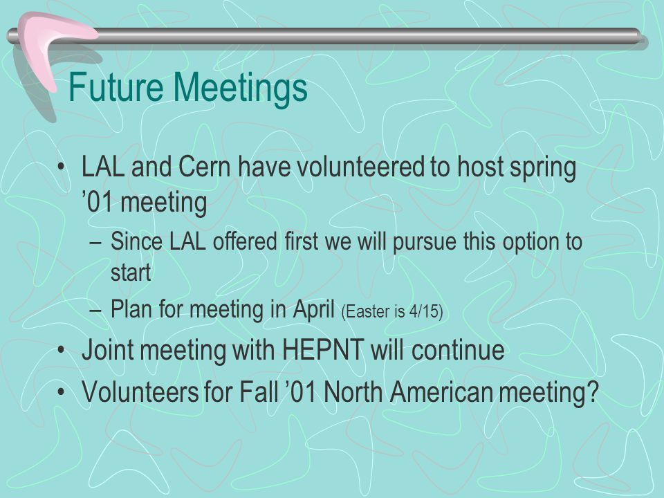 Future Meetings LAL and Cern have volunteered to host spring '01 meeting –Since LAL offered first we will pursue this option to start –Plan for meetin