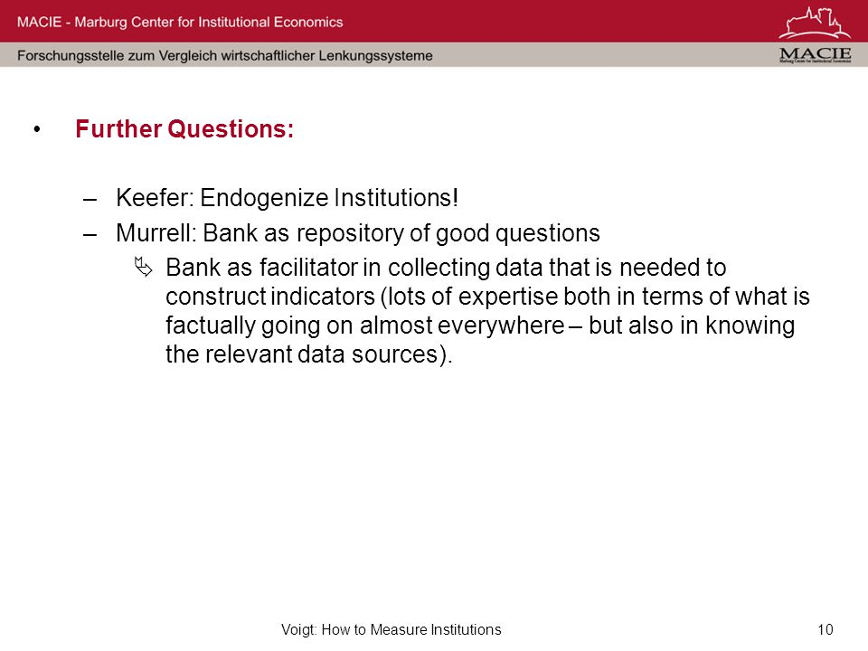 Voigt: How to Measure Institutions10 Further Questions: –Keefer: Endogenize Institutions! –Murrell: Bank as repository of good questions  Bank as fac