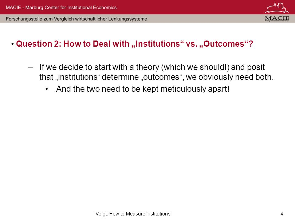 "Voigt: How to Measure Institutions4 Question 2: How to Deal with ""Institutions"" vs. ""Outcomes""? –If we decide to start with a theory (which we should!"
