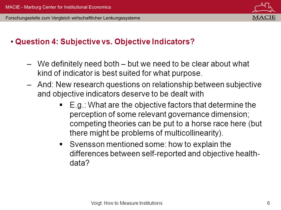 Voigt: How to Measure Institutions6 Question 4: Subjective vs. Objective Indicators? –We definitely need both – but we need to be clear about what kin