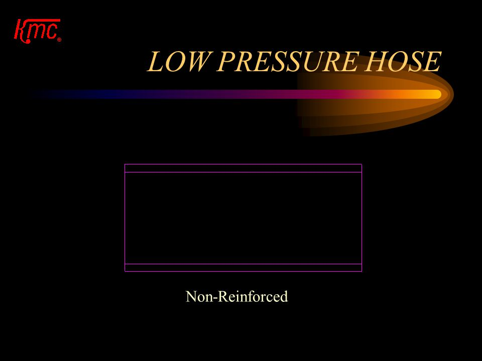 TYPE OF HOSE There are 4 basic types of hose. Low Pressure - Non-Reinforced Low/Medium Pressure - Knit Medium Pressure - Spiral High Pressure - Braid