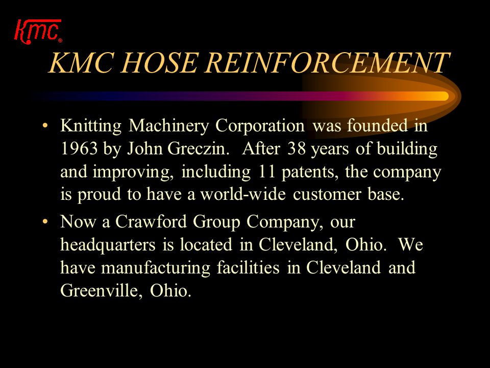KMC HOSE REINFORCEMENT Knitting Machinery Corporation was founded in 1963 by John Greczin.