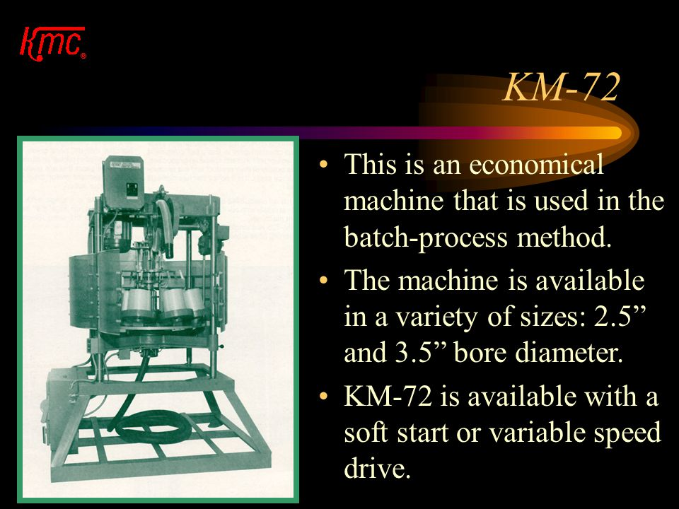 BATCH PROCESS Batch Process Machines are: –KM-72-S –KM-90-NV The batch-process, however, is excellent for short runs and just in time production.