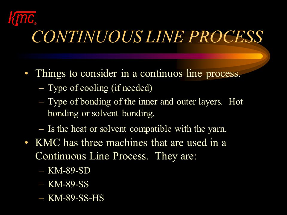 CONTINUOUS LINE PROCESS A line set-up and control must be precise in every aspect. A precision line produces a precision product. A precision line is