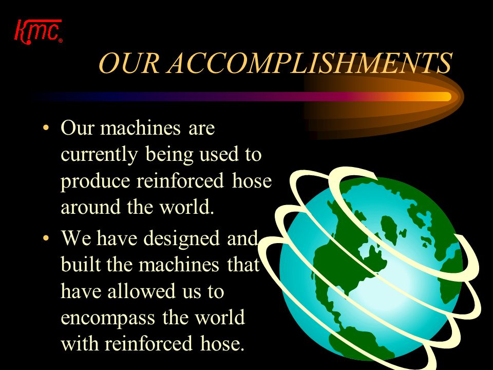 OUR ACCOMPLISHMENTS KMC has manufactured machines to do just that. Our machines are able to provide reinforcement to an extruded hose and then co-extr